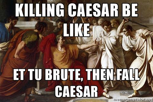 ldksgnkagnwrk-killing-caesar-be-like-et-tu-brute-then-fall-caesar.jpg